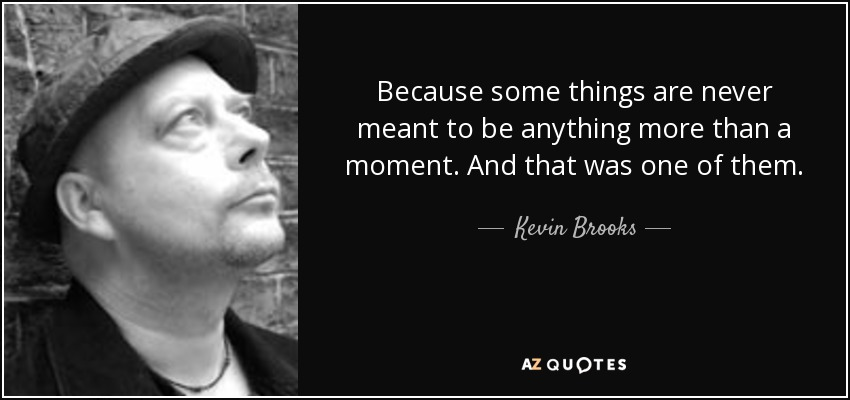Because some things are never meant to be anything more than a moment. And that was one of them. - Kevin Brooks