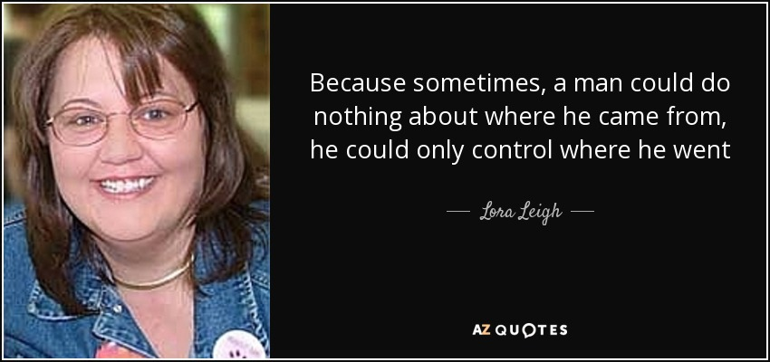 Because sometimes, a man could do nothing about where he came from, he could only control where he went - Lora Leigh