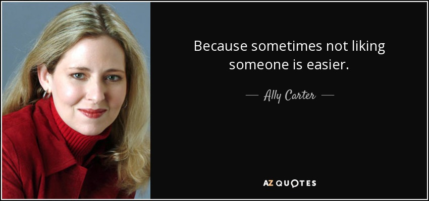 Because sometimes not liking someone is easier. - Ally Carter