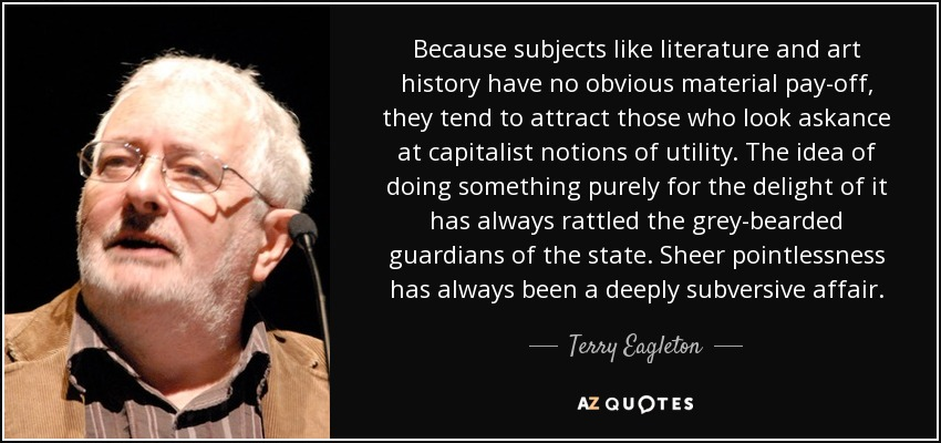 Because subjects like literature and art history have no obvious material pay-off, they tend to attract those who look askance at capitalist notions of utility. The idea of doing something purely for the delight of it has always rattled the grey-bearded guardians of the state. Sheer pointlessness has always been a deeply subversive affair. - Terry Eagleton