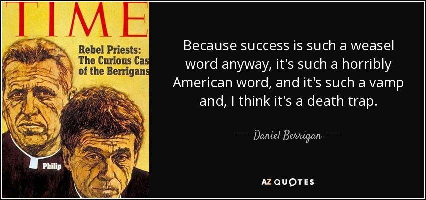 Because success is such a weasel word anyway, it's such a horribly American word, and it's such a vamp and, I think it's a death trap. - Daniel Berrigan