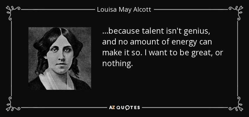…because talent isn't genius, and no amount of energy can make it so. I want to be great, or nothing. - Louisa May Alcott