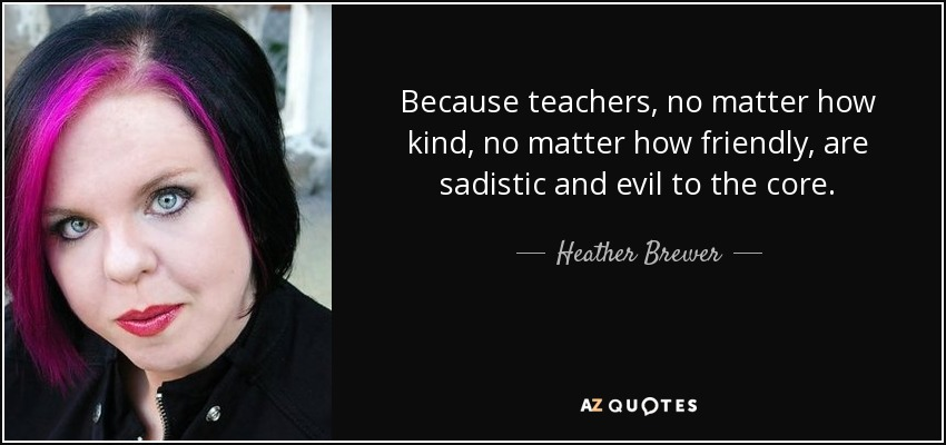 Because teachers, no matter how kind, no matter how friendly, are sadistic and evil to the core. - Heather Brewer