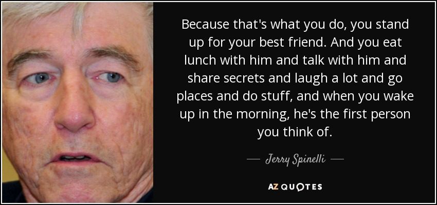 Because that's what you do, you stand up for your best friend. And you eat lunch with him and talk with him and share secrets and laugh a lot and go places and do stuff, and when you wake up in the morning, he's the first person you think of. - Jerry Spinelli