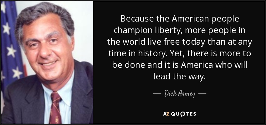 Because the American people champion liberty, more people in the world live free today than at any time in history. Yet, there is more to be done and it is America who will lead the way. - Dick Armey