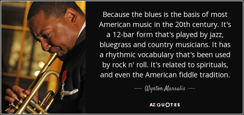 Because the blues is the basis of most American music in the 20th century. It's a 12-bar form that's played by jazz, bluegrass and country musicians. It has a rhythmic vocabulary that's been used by rock n' roll. It's related to spirituals, and even the American fiddle tradition. - Wynton Marsalis