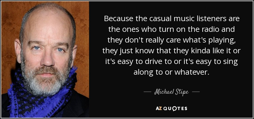 Because the casual music listeners are the ones who turn on the radio and they don't really care what's playing, they just know that they kinda like it or it's easy to drive to or it's easy to sing along to or whatever. - Michael Stipe
