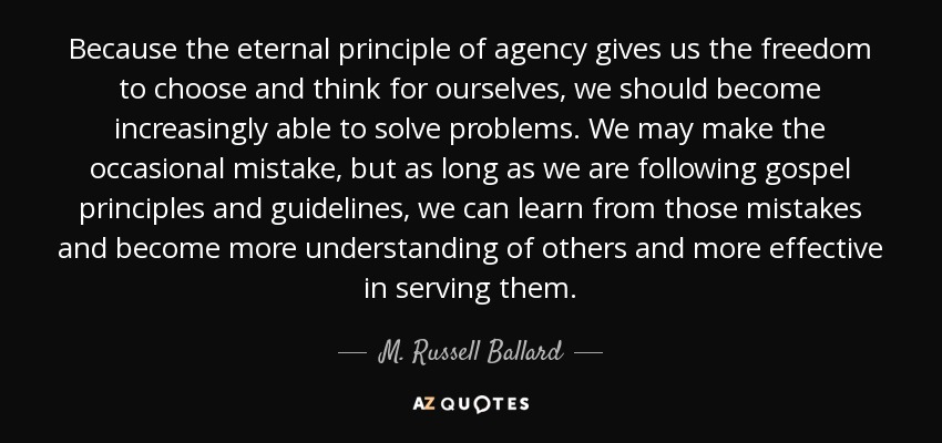 Because the eternal principle of agency gives us the freedom to choose and think for ourselves, we should become increasingly able to solve problems. We may make the occasional mistake, but as long as we are following gospel principles and guidelines, we can learn from those mistakes and become more understanding of others and more effective in serving them. - M. Russell Ballard