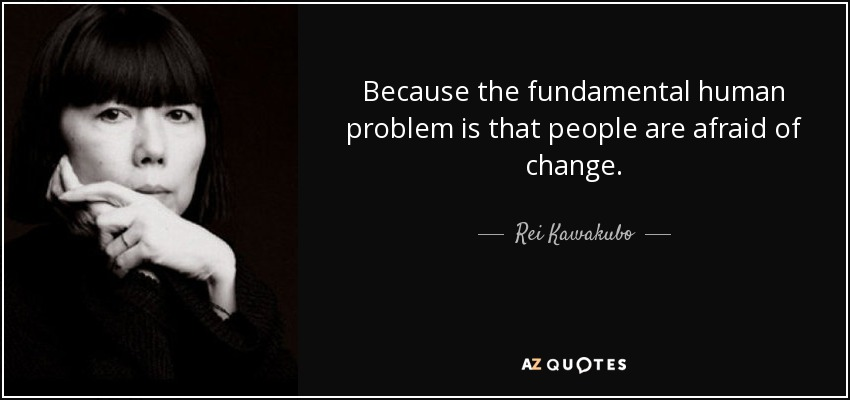 Because the fundamental human problem is that people are afraid of change. - Rei Kawakubo