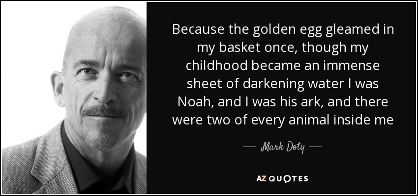 Because the golden egg gleamed in my basket once, though my childhood became an immense sheet of darkening water I was Noah, and I was his ark, and there were two of every animal inside me - Mark Doty