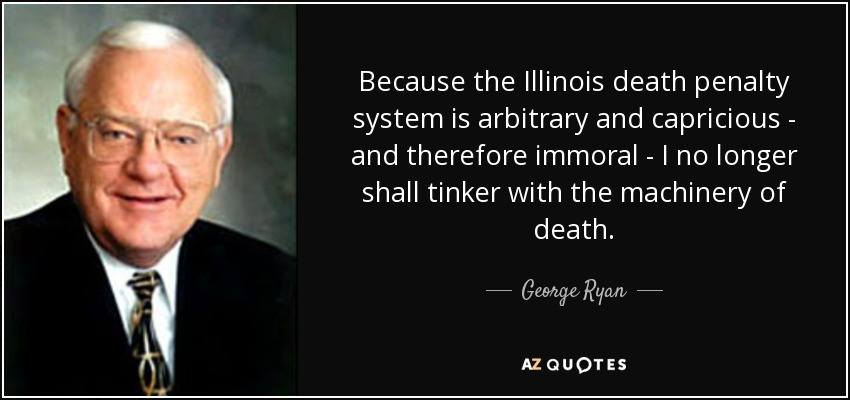 Because the Illinois death penalty system is arbitrary and capricious - and therefore immoral - I no longer shall tinker with the machinery of death. - George Ryan
