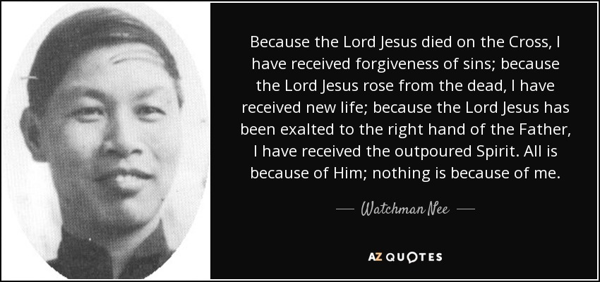Because the Lord Jesus died on the Cross, I have received forgiveness of sins; because the Lord Jesus rose from the dead, I have received new life; because the Lord Jesus has been exalted to the right hand of the Father, I have received the outpoured Spirit. All is because of Him; nothing is because of me. - Watchman Nee