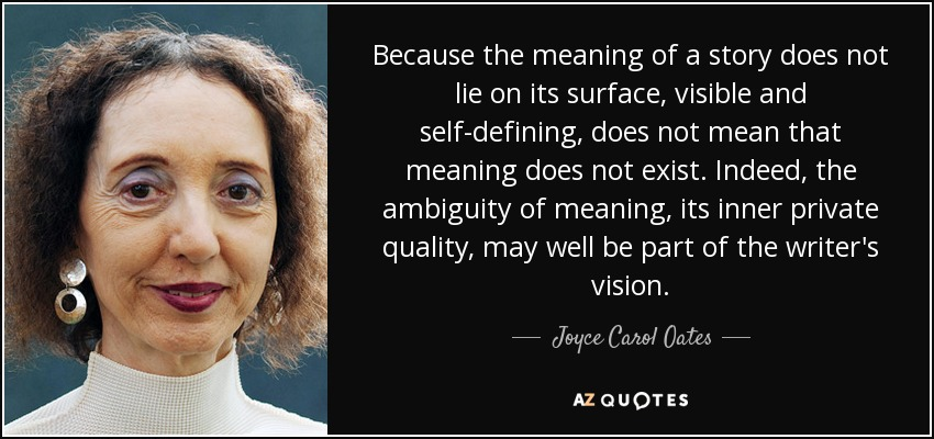 Because the meaning of a story does not lie on its surface, visible and self-defining, does not mean that meaning does not exist. Indeed, the ambiguity of meaning, its inner private quality, may well be part of the writer's vision. - Joyce Carol Oates