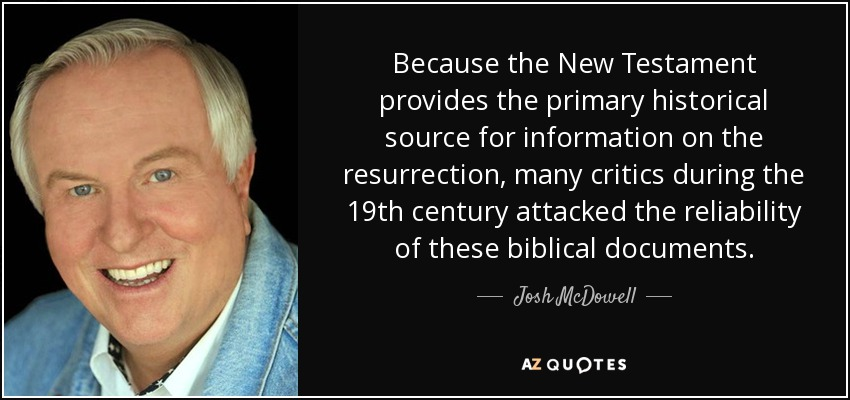 Because the New Testament provides the primary historical source for information on the resurrection, many critics during the 19th century attacked the reliability of these biblical documents. - Josh McDowell