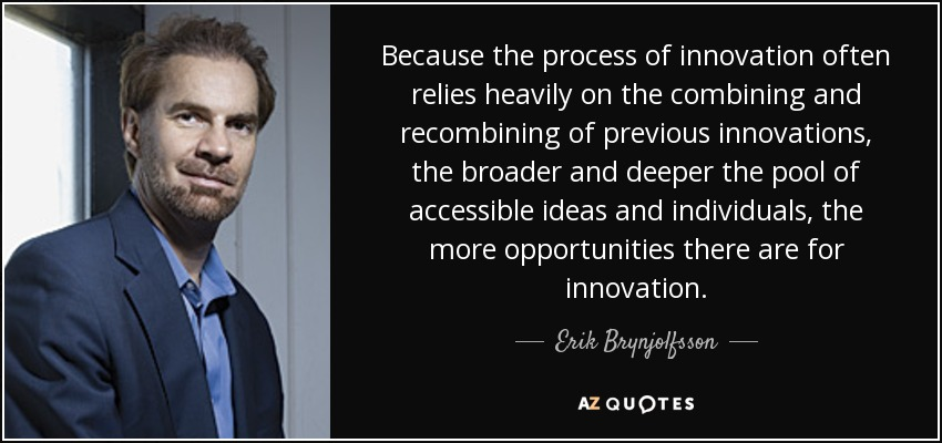 Because the process of innovation often relies heavily on the combining and recombining of previous innovations, the broader and deeper the pool of accessible ideas and individuals, the more opportunities there are for innovation. - Erik Brynjolfsson
