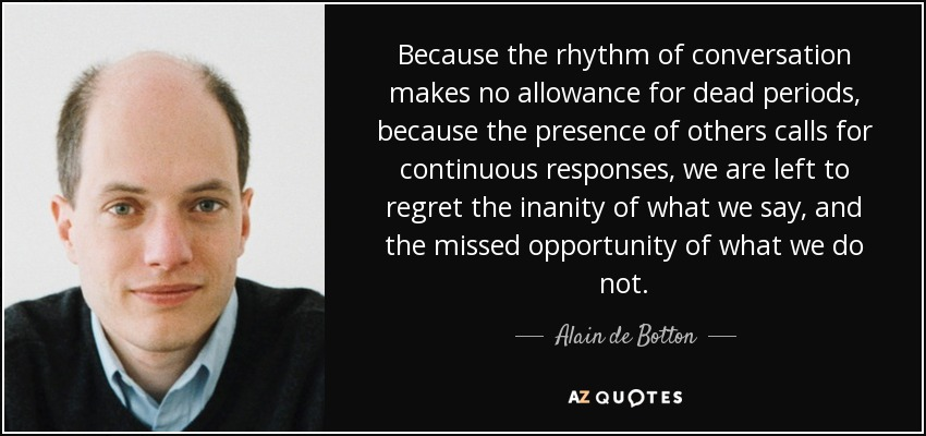 Because the rhythm of conversation makes no allowance for dead periods, because the presence of others calls for continuous responses, we are left to regret the inanity of what we say, and the missed opportunity of what we do not. - Alain de Botton