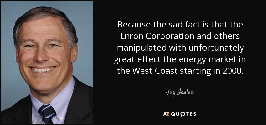 Because the sad fact is that the Enron Corporation and others manipulated with unfortunately great effect the energy market in the West Coast starting in 2000. - Jay Inslee