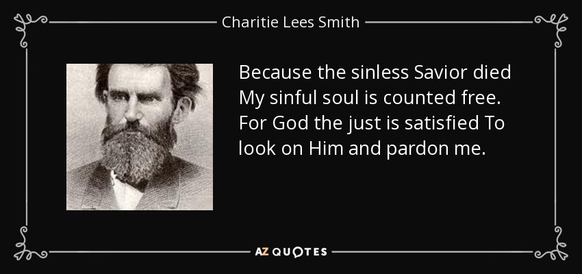 Because the sinless Savior died My sinful soul is counted free. For God the just is satisfied To look on Him and pardon me. - Charitie Lees Smith