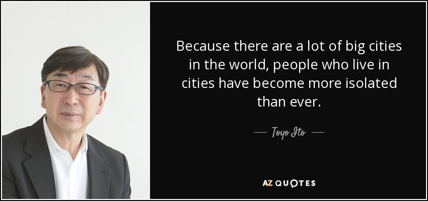 Because there are a lot of big cities in the world, people who live in cities have become more isolated than ever. - Toyo Ito