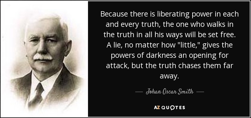 Because there is liberating power in each and every truth, the one who walks in the truth in all his ways will be set free. A lie, no matter how