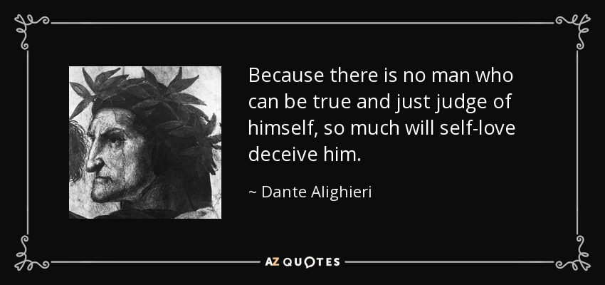 Because there is no man who can be true and just judge of himself, so much will self-love deceive him. - Dante Alighieri