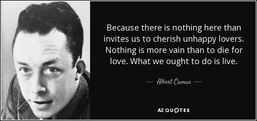 Because there is nothing here than invites us to cherish unhappy lovers. Nothing is more vain than to die for love. What we ought to do is live. - Albert Camus