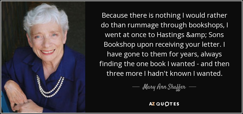 Because there is nothing I would rather do than rummage through bookshops, I went at once to Hastings & Sons Bookshop upon receiving your letter. I have gone to them for years, always finding the one book I wanted - and then three more I hadn't known I wanted. - Mary Ann Shaffer
