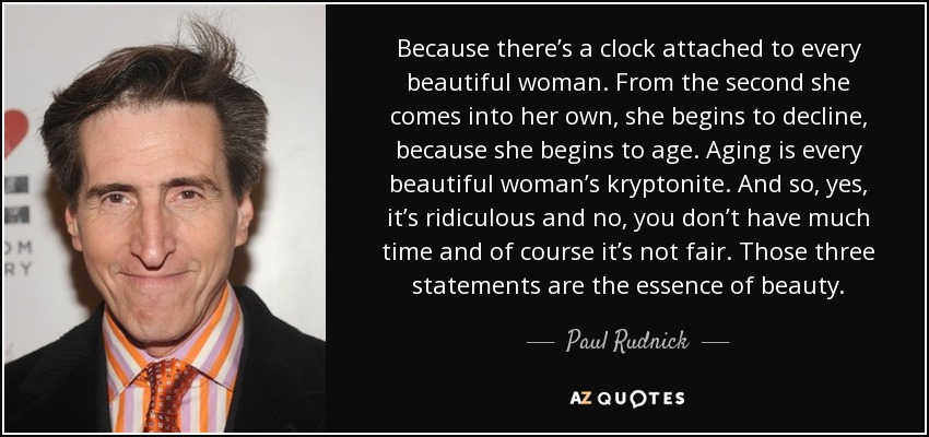 Because there's a clock attached to every beautiful woman. From the second she comes into her own, she begins to decline, because she begins to age. Aging is every beautiful woman's kryptonite. And so, yes, it's ridiculous and no, you don't have much time and of course it's not fair. Those three statements are the essence of beauty. - Paul Rudnick