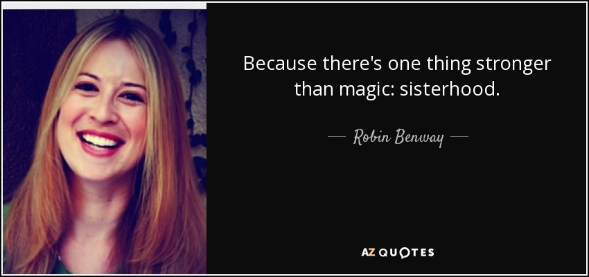 Because there's one thing stronger than magic: sisterhood. - Robin Benway