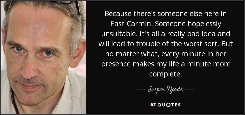 Because there's someone else here in East Carmin. Someone hopelessly unsuitable. It's all a really bad idea and will lead to trouble of the worst sort. But no matter what, every minute in her presence makes my life a minute more complete. - Jasper Fforde