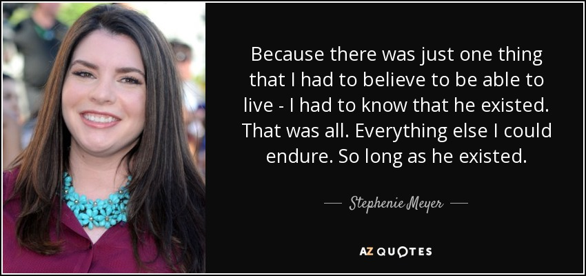 Because there was just one thing that I had to believe to be able to live - I had to know that he existed. That was all. Everything else I could endure. So long as he existed. - Stephenie Meyer