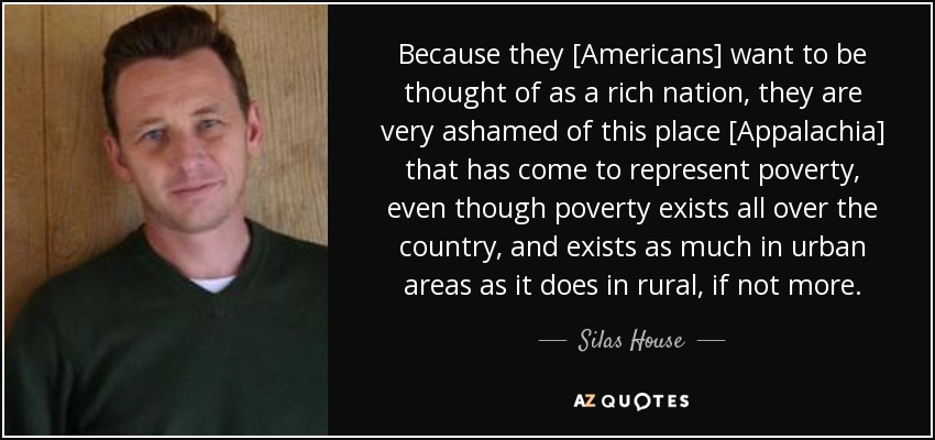 Because they [Americans] want to be thought of as a rich nation, they are very ashamed of this place [Appalachia] that has come to represent poverty, even though poverty exists all over the country, and exists as much in urban areas as it does in rural, if not more. - Silas House