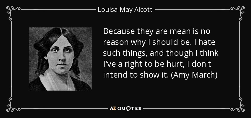 Because they are mean is no reason why I should be. I hate such things, and though I think I've a right to be hurt, I don't intend to show it. (Amy March) - Louisa May Alcott