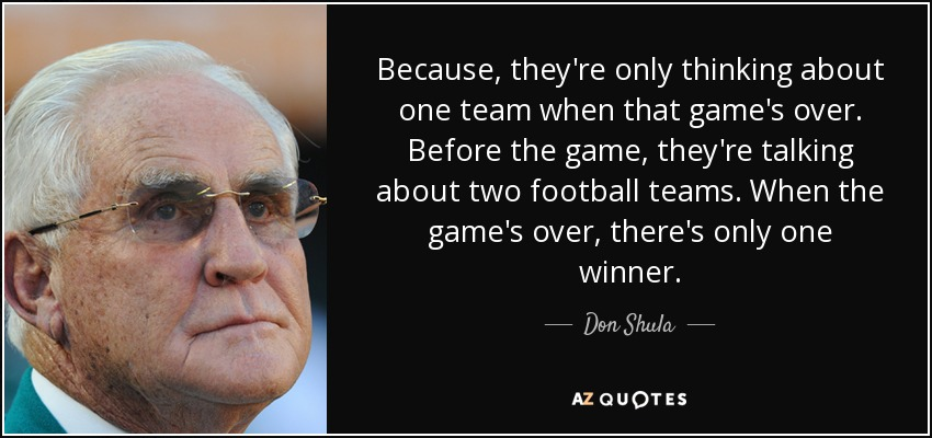 Because, they're only thinking about one team when that game's over. Before the game, they're talking about two football teams. When the game's over, there's only one winner. - Don Shula