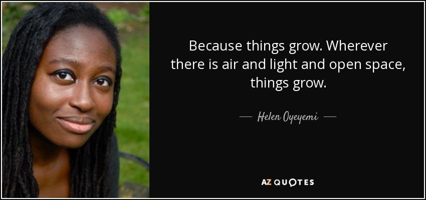 Because things grow. Wherever there is air and light and open space, things grow. - Helen Oyeyemi