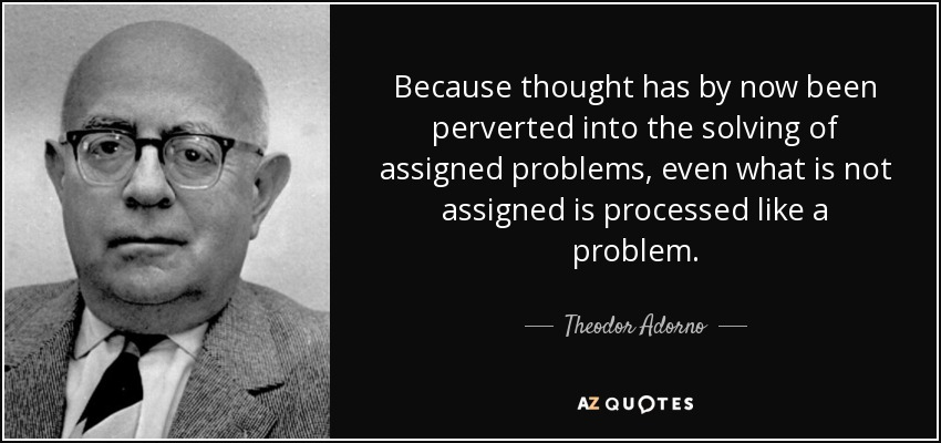 Because thought has by now been perverted into the solving of assigned problems, even what is not assigned is processed like a problem. - Theodor Adorno