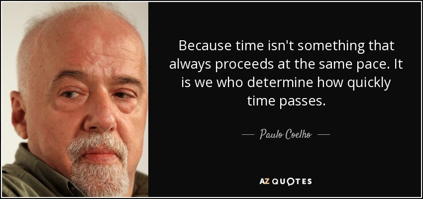 Because time isn't something that always proceeds at the same pace. It is we who determine how quickly time passes. - Paulo Coelho