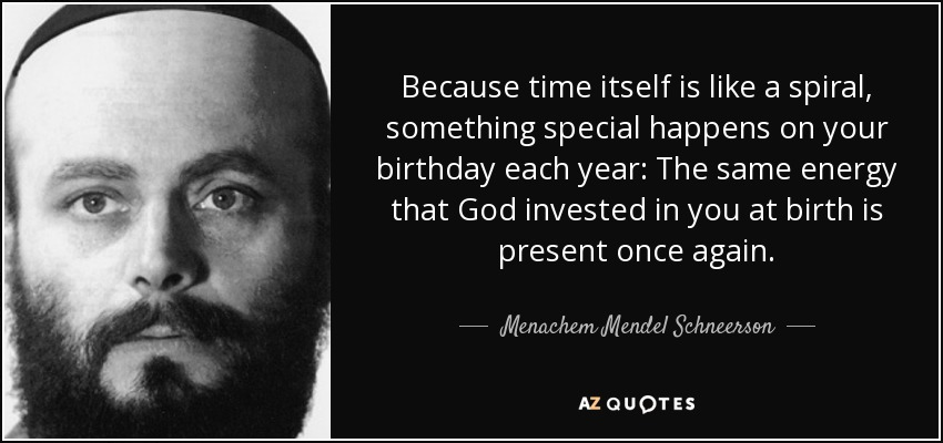 Because time itself is like a spiral, something special happens on your birthday each year: The same energy that God invested in you at birth is present once again. - Menachem Mendel Schneerson