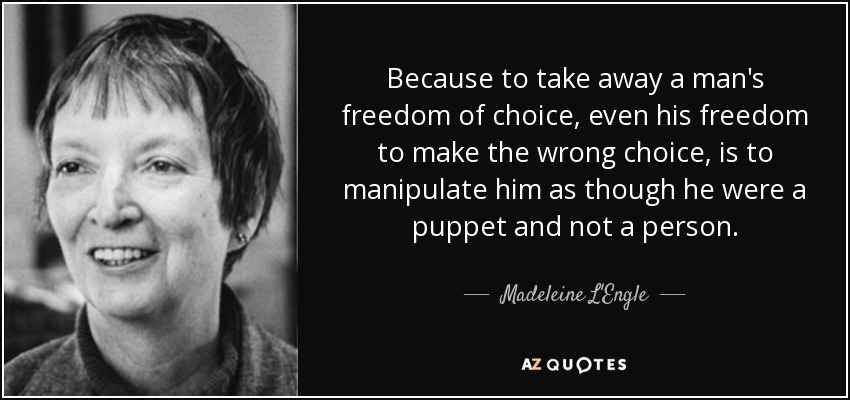 Because to take away a man's freedom of choice, even his freedom to make the wrong choice, is to manipulate him as though he were a puppet and not a person. - Madeleine L'Engle