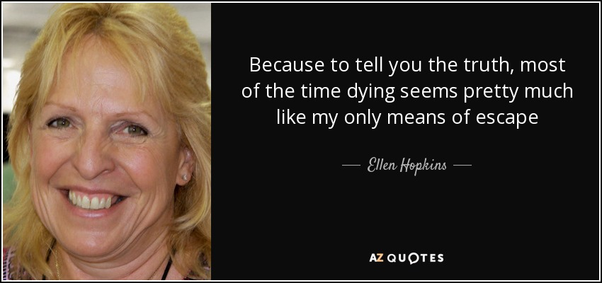 Because to tell you the truth, most of the time dying seems pretty much like my only means of escape - Ellen Hopkins