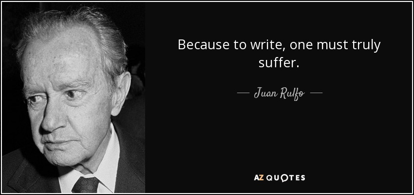 Because to write, one must truly suffer. - Juan Rulfo