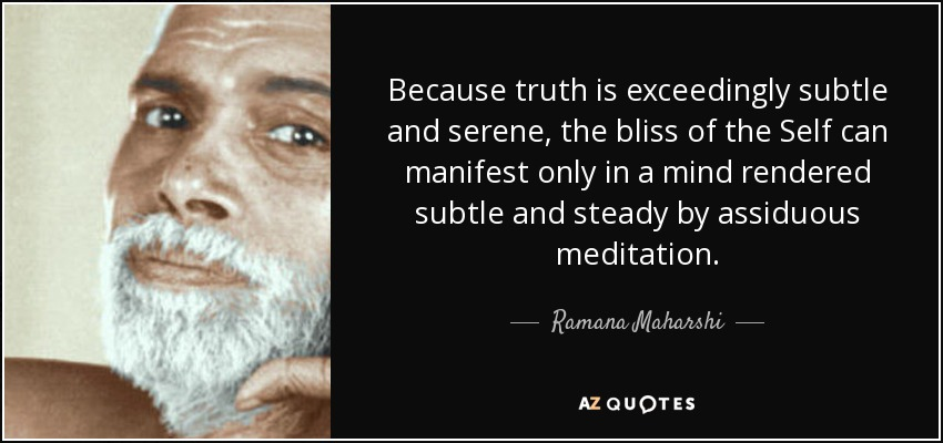 Because truth is exceedingly subtle and serene, the bliss of the Self can manifest only in a mind rendered subtle and steady by assiduous meditation. - Ramana Maharshi