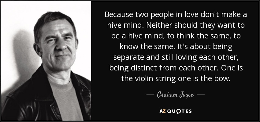 Because two people in love don't make a hive mind. Neither should they want to be a hive mind, to think the same, to know the same. It's about being separate and still loving each other, being distinct from each other. One is the violin string one is the bow. - Graham Joyce