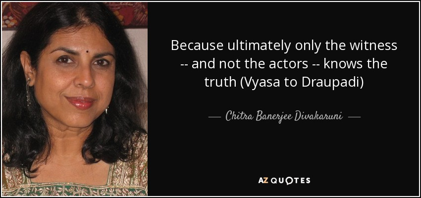 Because ultimately only the witness -- and not the actors -- knows the truth (Vyasa to Draupadi) - Chitra Banerjee Divakaruni