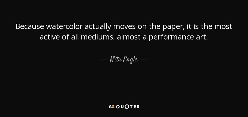 Because watercolor actually moves on the paper, it is the most active of all mediums, almost a performance art. - Nita Engle