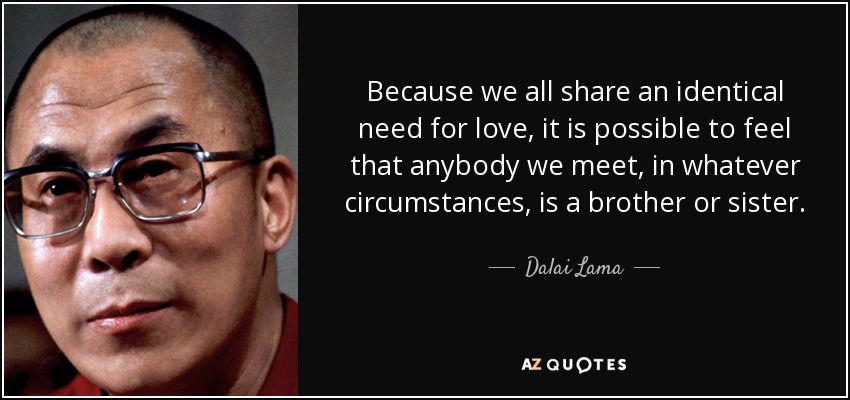 Because we all share an identical need for love, it is possible to feel that anybody we meet, in whatever circumstances, is a brother or sister. - Dalai Lama