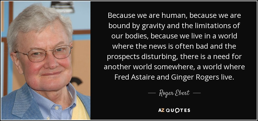 Because we are human, because we are bound by gravity and the limitations of our bodies, because we live in a world where the news is often bad and the prospects disturbing, there is a need for another world somewhere, a world where Fred Astaire and Ginger Rogers live. - Roger Ebert