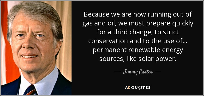 Because we are now running out of gas and oil, we must prepare quickly for a third change, to strict conservation and to the use of ... permanent renewable energy sources, like solar power. - Jimmy Carter