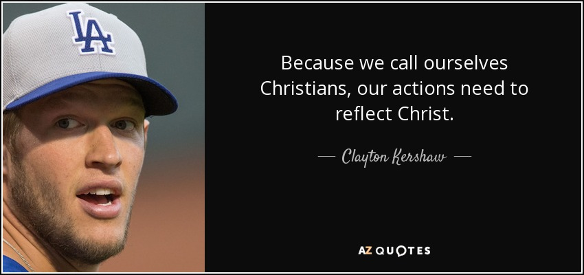 Because we call ourselves Christians, our actions need to reflect Christ. - Clayton Kershaw