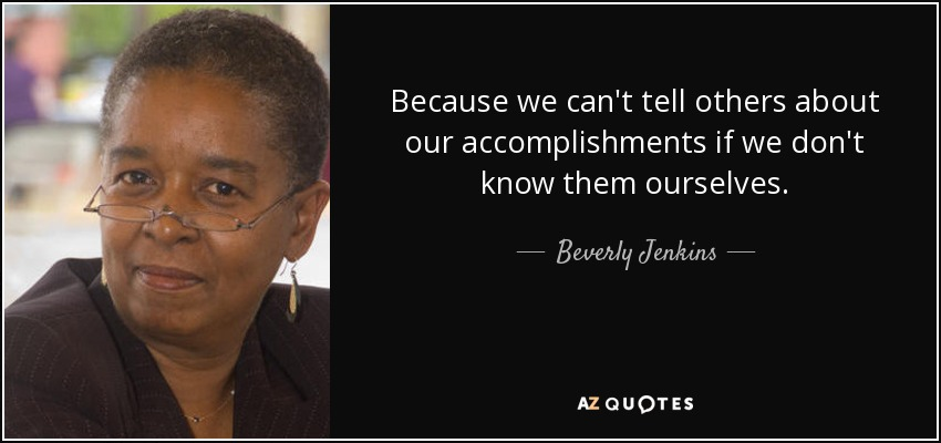 Because we can't tell others about our accomplishments if we don't know them ourselves. - Beverly Jenkins